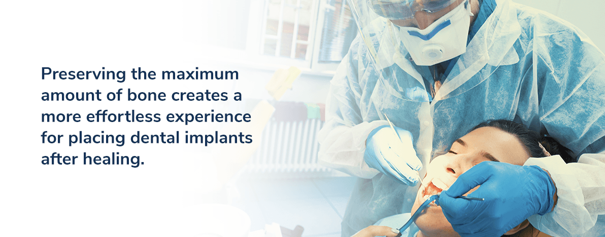 Preserving the maximum amount of bone creates a more effortless experience for placing dental implants after healing.
